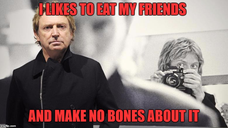 I LIKES TO EAT MY FRIENDS AND MAKE NO BONES ABOUT IT | made w/ Imgflip meme maker