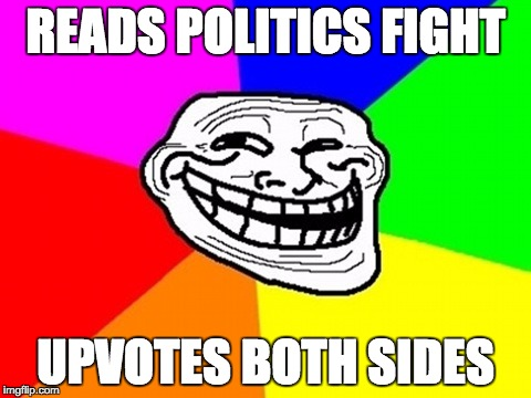 Troll Face Colored Meme | READS POLITICS FIGHT UPVOTES BOTH SIDES | image tagged in memes,troll face colored | made w/ Imgflip meme maker