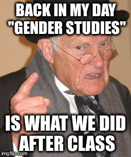 "Back In My Day Meme | BACK IN MY DAY ""GENDER STUDIES"" IS WHAT WE DID AFTER CLASS 