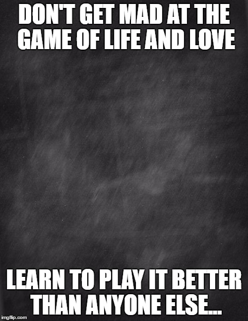black blank |  DON'T GET MAD AT THE GAME OF LIFE AND LOVE; LEARN TO PLAY IT BETTER THAN ANYONE ELSE... | image tagged in black blank | made w/ Imgflip meme maker
