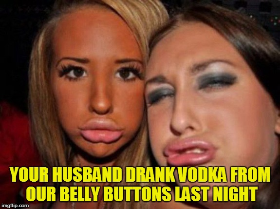 YOUR HUSBAND DRANK VODKA FROM OUR BELLY BUTTONS LAST NIGHT | made w/ Imgflip meme maker