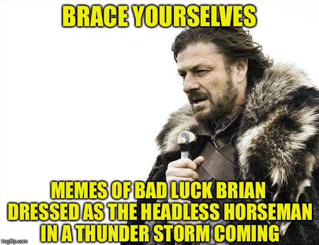 Brace Yourselves X is Coming Meme | BRACE YOURSELVES MEMES OF BAD LUCK BRIAN DRESSED AS THE HEADLESS HORSEMAN IN A THUNDER STORM COMING | image tagged in memes,brace yourselves x is coming | made w/ Imgflip meme maker