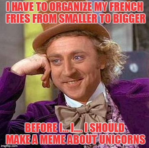 Creepy Condescending Wonka Meme | I HAVE TO ORGANIZE MY FRENCH FRIES FROM SMALLER TO BIGGER BEFORE I... I.... I SHOULD MAKE A MEME ABOUT UNICORNS | image tagged in memes,creepy condescending wonka | made w/ Imgflip meme maker
