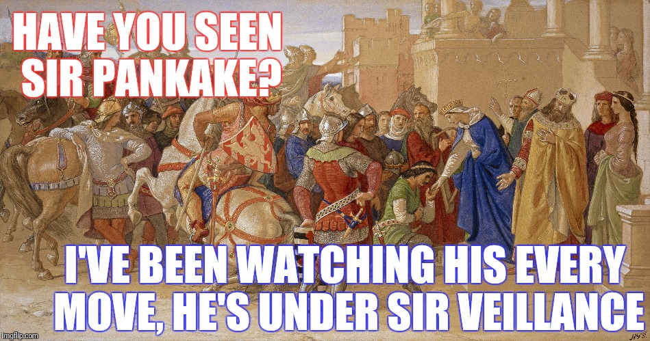 HAVE YOU SEEN SIR PANKAKE? I'VE BEEN WATCHING HIS EVERY MOVE, HE'S UNDER SIR VEILLANCE | made w/ Imgflip meme maker