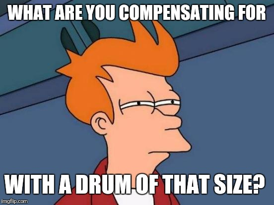 Futurama Fry Meme | WHAT ARE YOU COMPENSATING FOR WITH A DRUM OF THAT SIZE? | image tagged in memes,futurama fry | made w/ Imgflip meme maker