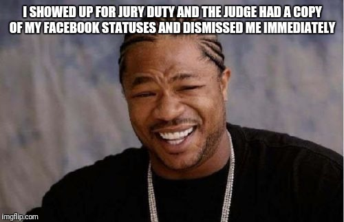 Yo Dawg Heard You Meme | I SHOWED UP FOR JURY DUTY AND THE JUDGE HAD A COPY OF MY FACEBOOK STATUSES AND DISMISSED ME IMMEDIATELY | image tagged in memes,yo dawg heard you | made w/ Imgflip meme maker