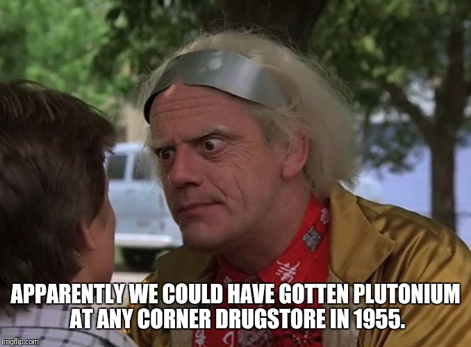 APPARENTLY WE COULD HAVE GOTTEN PLUTONIUM AT ANY CORNER DRUGSTORE IN 1955. | made w/ Imgflip meme maker