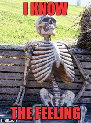 Waiting Skeleton Meme | I KNOW THE FEELING | image tagged in memes,waiting skeleton | made w/ Imgflip meme maker
