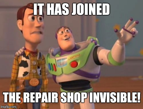 X, X Everywhere Meme | IT HAS JOINED THE REPAIR SHOP INVISIBLE! | image tagged in memes,x x everywhere | made w/ Imgflip meme maker