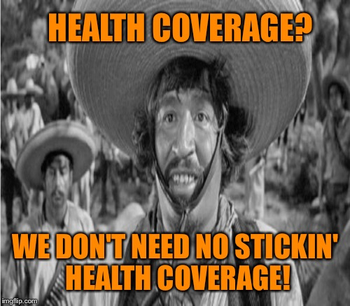 HEALTH COVERAGE? WE DON'T NEED NO STICKIN' HEALTH COVERAGE! | made w/ Imgflip meme maker