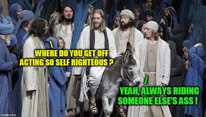 WHERE DO YOU GET OFF ACTING SO SELF RIGHTEOUS ? /                YEAH, ALWAYS RIDING SOMEONE ELSE'S ASS ! | made w/ Imgflip meme maker