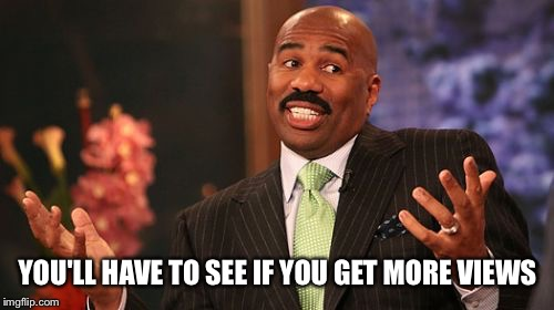 Steve Harvey Meme | YOU'LL HAVE TO SEE IF YOU GET MORE VIEWS | image tagged in memes,steve harvey | made w/ Imgflip meme maker