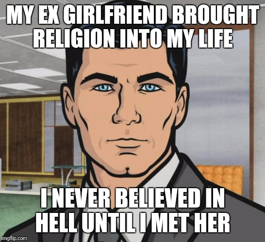 Ex's Week March 14th To 21st (A rrt2590 Event) | MY EX GIRLFRIEND BROUGHT RELIGION INTO MY LIFE I NEVER BELIEVED IN HELL UNTIL I MET HER | image tagged in memes,archer,funny,ex's week,ex girlfriend | made w/ Imgflip meme maker
