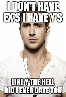 Ex's Week March 14th To 21st (a rrt2590 Event) |  I DON'T HAVE EX'S I HAVE Y'S; LIKE Y THE HELL DID I EVER DATE YOU | image tagged in memes,ryan gosling,ex girlfriend,ex boyfriend,funny,ex's week | made w/ Imgflip meme maker