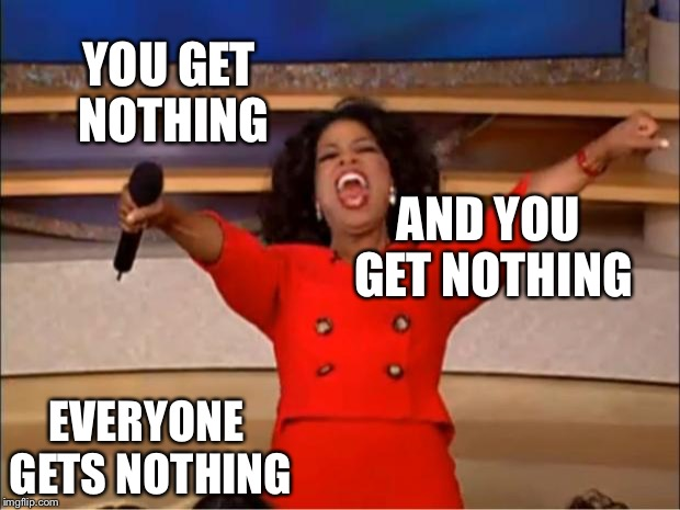 Oprah You Get A Meme |  YOU GET NOTHING; AND YOU GET NOTHING; EVERYONE GETS NOTHING | image tagged in memes,oprah you get a | made w/ Imgflip meme maker