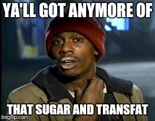 Y'all Got Any More Of That Meme | YA'LL GOT ANYMORE OF THAT SUGAR AND TRANSFAT | image tagged in memes,yall got any more of | made w/ Imgflip meme maker