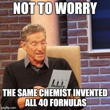 Maury Lie Detector Meme | NOT TO WORRY THE SAME CHEMIST INVENTED ALL 40 FORNULAS | image tagged in memes,maury lie detector | made w/ Imgflip meme maker