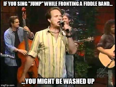 "Billy Ray Roth | IF YOU SING ""JUMP"" WHILE FRONTING A FIDDLE BAND... ...YOU MIGHT BE WASHED UP 