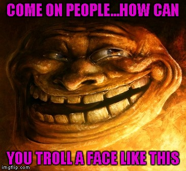 Troll Face by Sam Spratt | COME ON PEOPLE...HOW CAN YOU TROLL A FACE LIKE THIS | image tagged in troll face,memes,sam spratt,memes in art,funny,art | made w/ Imgflip meme maker