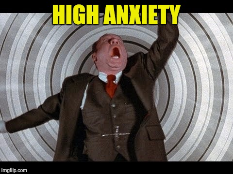 HIGH ANXIETY | made w/ Imgflip meme maker