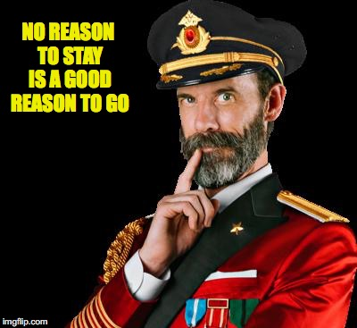 captain obvious | NO REASON TO STAY IS A GOOD REASON TO GO | image tagged in captain obvious | made w/ Imgflip meme maker