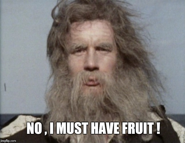 NO , I MUST HAVE FRUIT ! | image tagged in monty python | made w/ Imgflip meme maker