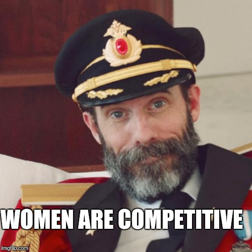 WOMEN ARE COMPETITIVE | made w/ Imgflip meme maker
