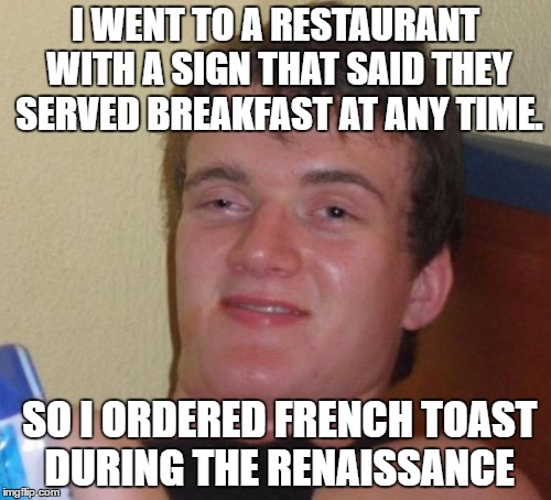 10 Guy Meme | I WENT TO A RESTAURANT WITH A SIGN THAT SAID THEY SERVED BREAKFAST AT ANY TIME. SO I ORDERED FRENCH TOAST DURING THE RENAISSANCE | image tagged in memes,10 guy | made w/ Imgflip meme maker
