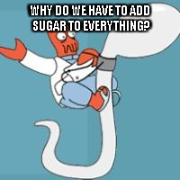 WHY DO WE HAVE TO ADD SUGAR TO EVERYTHING? | made w/ Imgflip meme maker