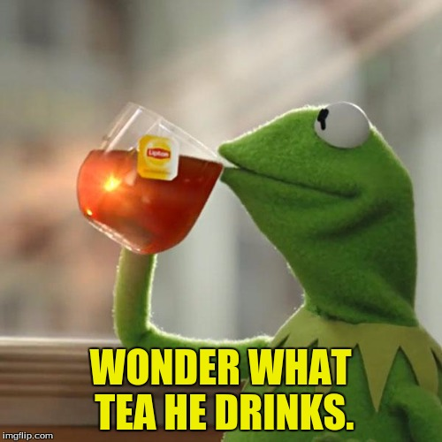 But Thats None Of My Business Meme | WONDER WHAT TEA HE DRINKS. | image tagged in memes,but thats none of my business,kermit the frog | made w/ Imgflip meme maker