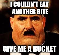 I COULDN'T EAT ANOTHER BITE GIVE ME A BUCKET | made w/ Imgflip meme maker