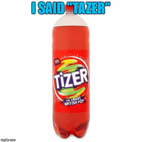 "I SAID ""TAZER"" 