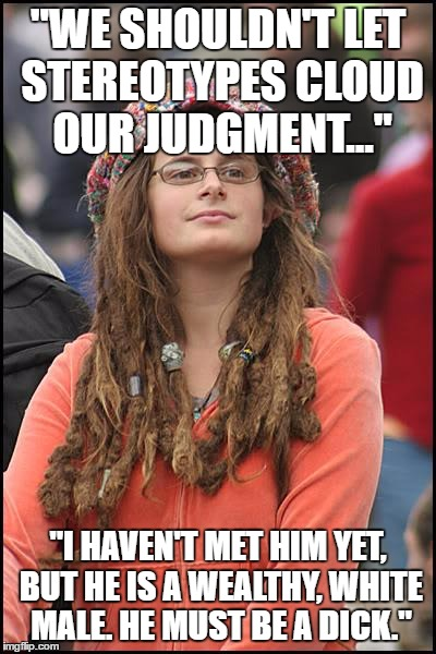 "College Liberal Meme | ""WE SHOULDN'T LET STEREOTYPES CLOUD OUR JUDGMENT..."" ""I HAVEN'T MET HIM YET, BUT HE IS A WEALTHY, WHITE MALE. HE MUST BE A DICK."" 