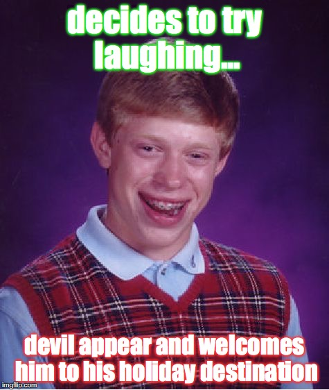 Bad Luck Brian Meme | decides to try laughing... devil appear and welcomes him to his holiday destination | image tagged in memes,bad luck brian | made w/ Imgflip meme maker