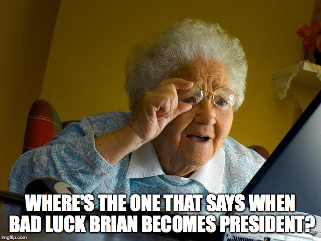 Grandma Finds The Internet Meme | WHERE'S THE ONE THAT SAYS WHEN BAD LUCK BRIAN BECOMES PRESIDENT? | image tagged in memes,grandma finds the internet | made w/ Imgflip meme maker