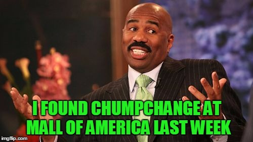 Steve Harvey Meme | I FOUND CHUMPCHANGE AT MALL OF AMERICA LAST WEEK | image tagged in memes,steve harvey | made w/ Imgflip meme maker