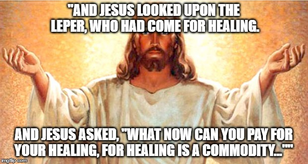 """AND JESUS LOOKED UPON THE LEPER, WHO HAD COME FOR HEALING. AND JESUS ASKED, ""WHAT NOW CAN YOU PAY FOR YOUR HEALING, FOR HEALING IS A COMMOD 