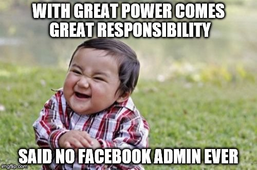 Said no Facebook Admin Ever | WITH GREAT POWER COMES GREAT RESPONSIBILITY SAID NO FACEBOOK ADMIN EVER | image tagged in evil toddler,facebook,admin,facebook admin,responsibility,power | made w/ Imgflip meme maker