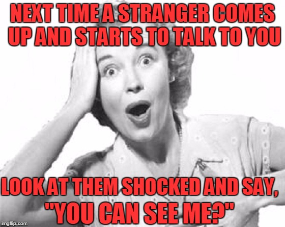 "Works Every Time! | NEXT TIME A STRANGER COMES UP AND STARTS TO TALK TO YOU LOOK AT THEM SHOCKED AND SAY, ""YOU CAN SEE ME?"" 