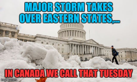Snowday | MAJOR STORM TAKES OVER EASTERN STATES,... IN CANADA WE CALL THAT TUESDAY | image tagged in sewmyeyesshut,funny memes,snowjoke,snow storm | made w/ Imgflip meme maker