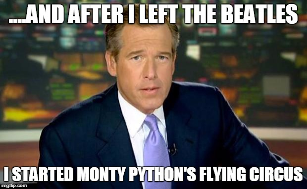Brian Williams was NOT there | ....AND AFTER I LEFT THE BEATLES I STARTED MONTY PYTHON'S FLYING CIRCUS | image tagged in memes,brian williams was there,monty python week,brian williams,the beatles,brian williams was there 2 | made w/ Imgflip meme maker