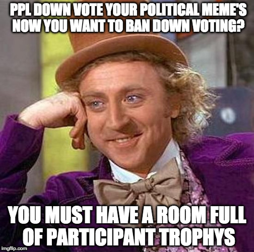for those who want to shove their opinion down the throats of others, then cry about it, if some don't wanna listen.  | PPL DOWN VOTE YOUR POLITICAL MEME'S NOW YOU WANT TO BAN DOWN VOTING? YOU MUST HAVE A ROOM FULL OF PARTICIPANT TROPHYS | image tagged in memes,creepy condescending wonka | made w/ Imgflip meme maker
