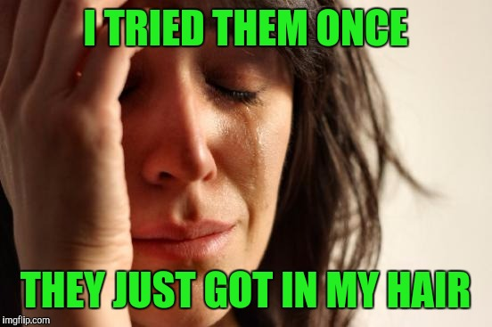 First World Problems Meme | I TRIED THEM ONCE THEY JUST GOT IN MY HAIR | image tagged in memes,first world problems | made w/ Imgflip meme maker