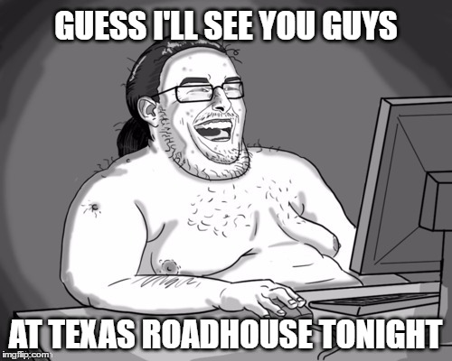 GUESS I'LL SEE YOU GUYS AT TEXAS ROADHOUSE TONIGHT | made w/ Imgflip meme maker