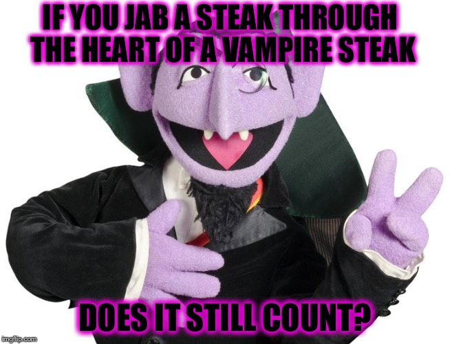 IF YOU JAB A STEAK THROUGH THE HEART OF A VAMPIRE STEAK DOES IT STILL COUNT? | image tagged in bad pun count,memes | made w/ Imgflip meme maker