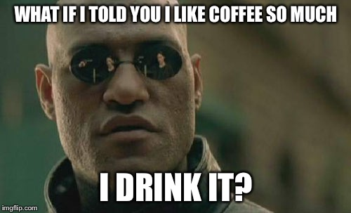 Matrix Morpheus Meme | WHAT IF I TOLD YOU I LIKE COFFEE SO MUCH I DRINK IT? | image tagged in memes,matrix morpheus | made w/ Imgflip meme maker