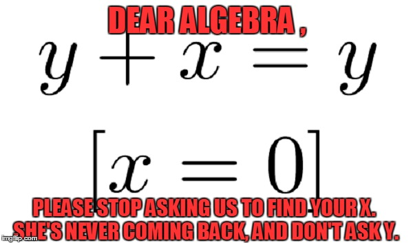 EX WEEK! AN rrt2590 EVENT! | DEAR ALGEBRA , PLEASE STOP ASKING US TO FIND YOUR X. SHE'S NEVER COMING BACK, AND DON'T ASK Y. | image tagged in meme,ex week,rrt2590 event,funny | made w/ Imgflip meme maker