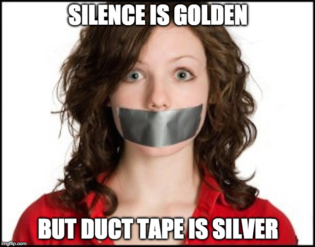 #1 use for duct tape | SILENCE IS GOLDEN BUT DUCT TAPE IS SILVER | image tagged in duct tape,woman,silence | made w/ Imgflip meme maker