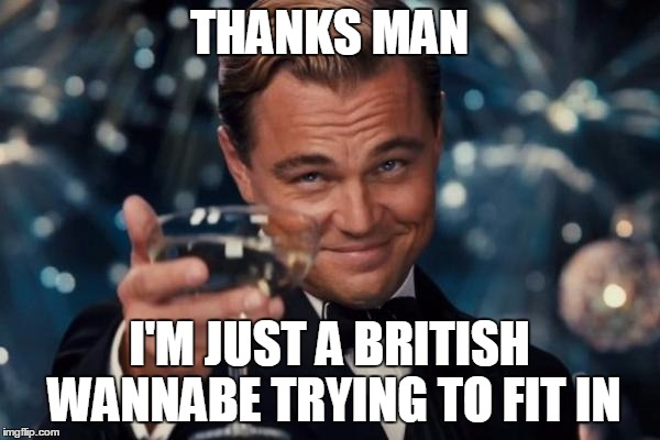 Leonardo Dicaprio Cheers Meme | THANKS MAN I'M JUST A BRITISH WANNABE TRYING TO FIT IN | image tagged in memes,leonardo dicaprio cheers | made w/ Imgflip meme maker