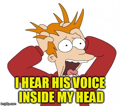 I HEAR HIS VOICE INSIDE MY HEAD | made w/ Imgflip meme maker